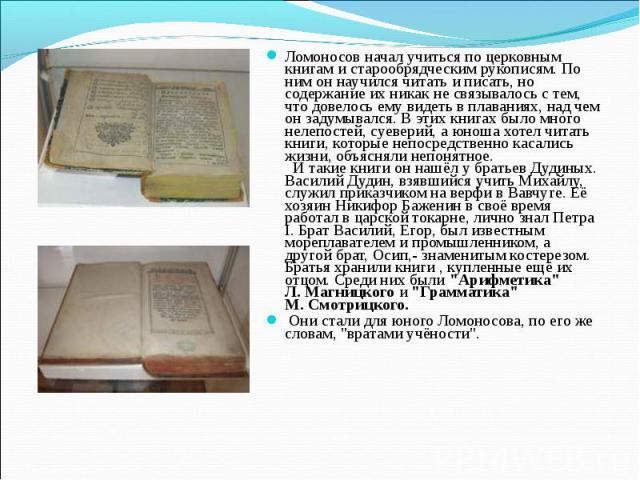 Ломоносов начал учиться по церковным книгам и старообрядческим рукописям. По ним он научился читать и писать, но содержание их никак не связывалось с тем, что довелось ему видеть в плаваниях, над чем он задумывался. В этих книгах было много нелепост…