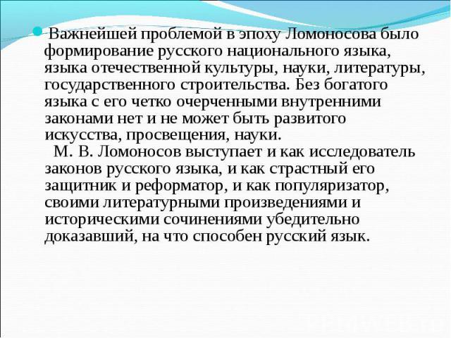 Важнейшей проблемой в эпоху Ломоносова было формирование русского национального языка, языка отечественной культуры, науки, литературы, государственного строительства. Без богатого языка с его четко очерченными внутренними законами нет и не может бы…