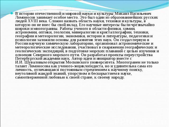 В истории отечественной и мировой науки и культуры Михаил Васильевич Ломоносов занимает особое место. Это был один из образованнейших русских людей XVIII века. Сложно назвать область науки, техники и культуры, в которую он не внес бы свой вклад. Его…