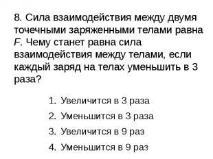8. Сила взаимодействия между двумя точечными заряженными телами равна F. Чему ст