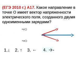 (ЕГЭ 2010 г.) А17. Какое направление в точке О имеет вектор напряженности электр