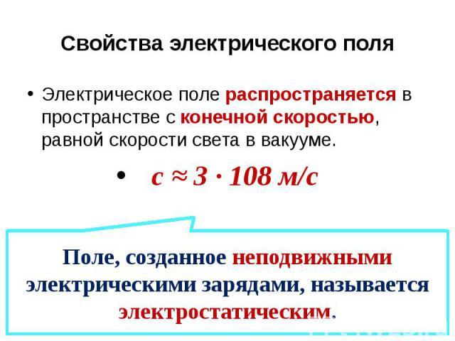 Свойства электрического поля Электрическое поле распространяется в пространстве с конечной скоростью, равной скорости света в вакууме. с ≈ 3 · 108 м/с
