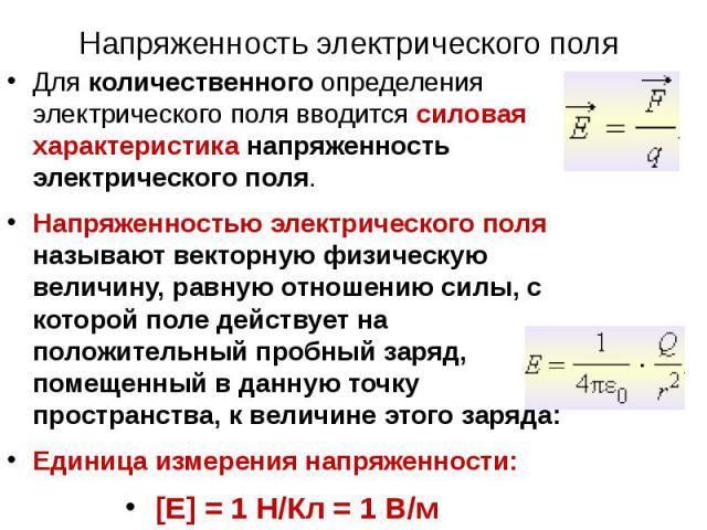 Напряженность электрического поля Для количественного определения электрического поля вводится силовая характеристика напряженность электрического поля. Напряженностью электрического поля называют векторную физическую величину, равную отношению силы…