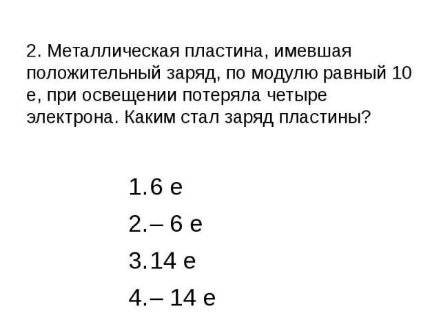 2. Металлическая пластина, имевшая положительный заряд, по модулю равный 10 е, при освещении потеряла четыре электрона. Каким стал заряд пластины? 6 е – 6 е 14 е – 14 е