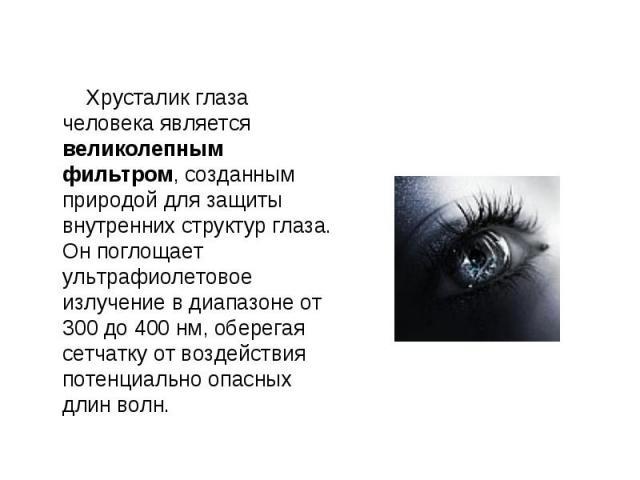 Хрусталик глаза человека является великолепным фильтром, созданным природой для защиты внутренних структур глаза. Он поглощает ультрафиолетовое излучение в диапазоне от 300 до 400 нм, оберегая сетчатку от воздействия потенциально опасных длин волн. …