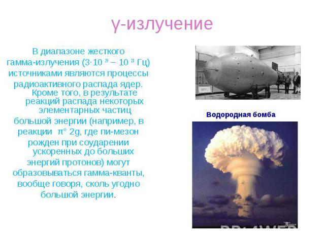 В диапазоне жесткого В диапазоне жесткого гамма-излучения (3·10 20–10 23Гц) источниками являются процессы радиоактивного распада ядер. Кроме того, в результате реакций распада некоторых элементарных частиц большой энергии (например…