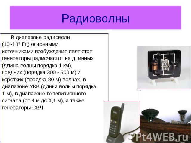 В диапазоне радиоволн В диапазоне радиоволн (105-1012 Гц) основными источниками возбуждения являются генераторы радиочастот на длинных (длина волны порядка 1км), средних (порядка 300-500м) и коротких (порядка 30м) волна…