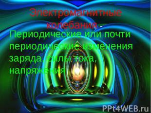 Электромагнитные колебания - Периодические или почти периодические изменения зар