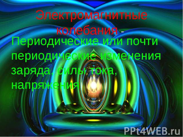 Электромагнитные колебания - Периодические или почти периодические изменения заряда, силы тока, напряжения