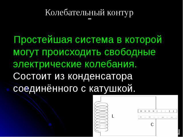 - Простейшая система в которой могут происходить свободные электрические колебания. Состоит из конденсатора соединённого с катушкой.