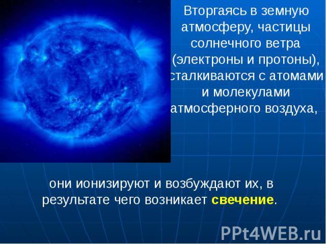 Вторгаясь в земную атмосферу, частицы солнечного ветра (электроны и протоны), сталкиваются с атомами и молекулами атмосферного воздуха, Вторгаясь в земную атмосферу, частицы солнечного ветра (электроны и протоны), сталкиваются с атомами и молекулами…