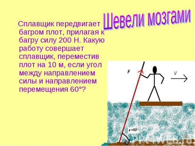 Сплавщик передвигает багром плот, прилагая к багру силу 200 Н. Какую работу совершает сплавщик, переместив плот на 10 м, если угол между направлением силы и направлением перемещения 60°?