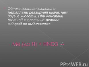 Однако азотная кислота с металлами реагирует иначе, чем другие кислоты. При дейс