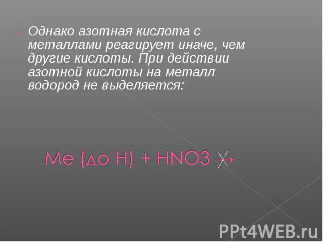 Однако азотная кислота с металлами реагирует иначе, чем другие кислоты. При действии азотной кислоты на металл водород не выделяется: Однако азотная кислота с металлами реагирует иначе, чем другие кислоты. При действии азотной кислоты на металл водо…