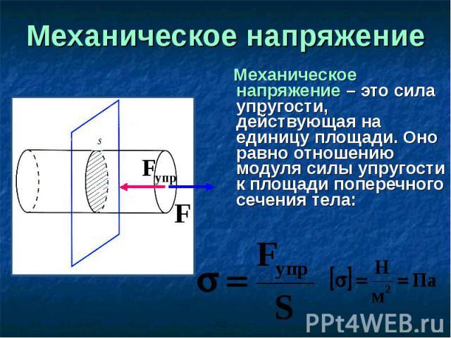 Механическое напряжение – это сила упругости, действующая на единицу площади. Оно равно отношению модуля силы упругости к площади поперечного сечения тела: Механическое напряжение – это сила упругости, действующая на единицу площади. Оно равно отнош…