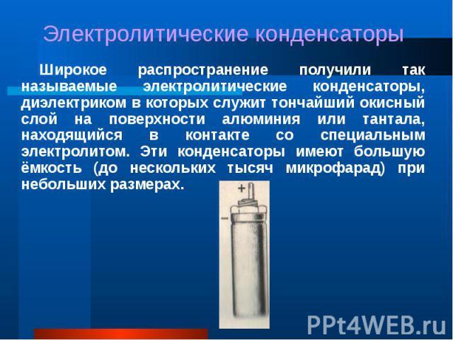 Широкое распространение получили так называемые электролитические конденсаторы, диэлектриком в которых служит тончайший окисный слой на поверхности алюминия или тантала, находящийся в контакте со специальным электролитом. Эти конденсаторы имеют боль…