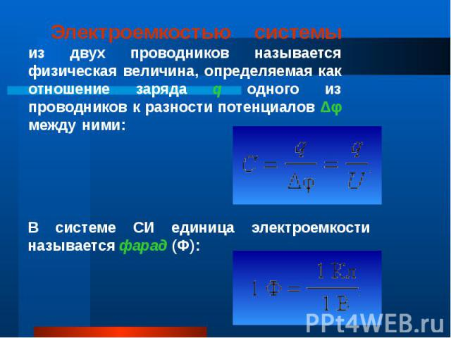 Электроемкостью системы из двух проводников называется физическая величина, определяемая как отношение заряда q одного из проводников к разности потенциалов Δφ между ними: Электроемкостью системы из двух проводников называется физическая величина, о…
