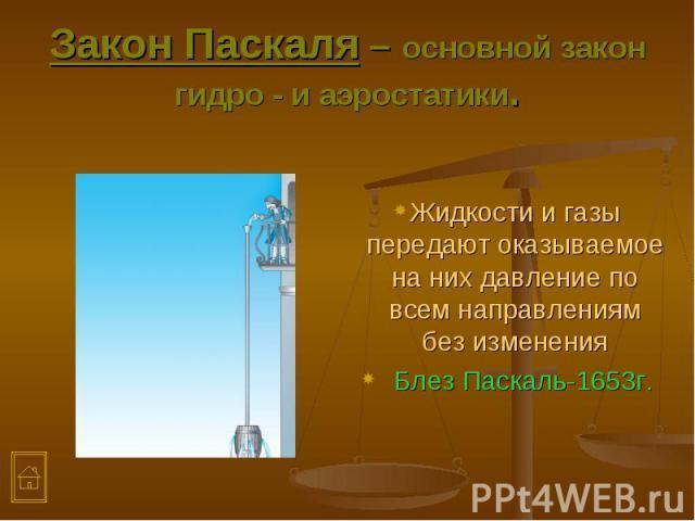 Жидкости и газы передают оказываемое на них давление по всем направлениям без изменения Жидкости и газы передают оказываемое на них давление по всем направлениям без изменения Блез Паскаль-1653г.