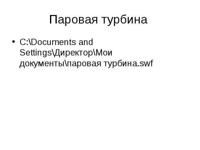 C:\Documents and Settings\Директор\Мои документы\паровая турбина.swf C:\Documents and Settings\Директор\Мои документы\паровая турбина.swf