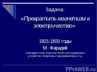 Задача: «Превратить магнетизм в электричество» 1821-1831 годы М. Фарадей Благода