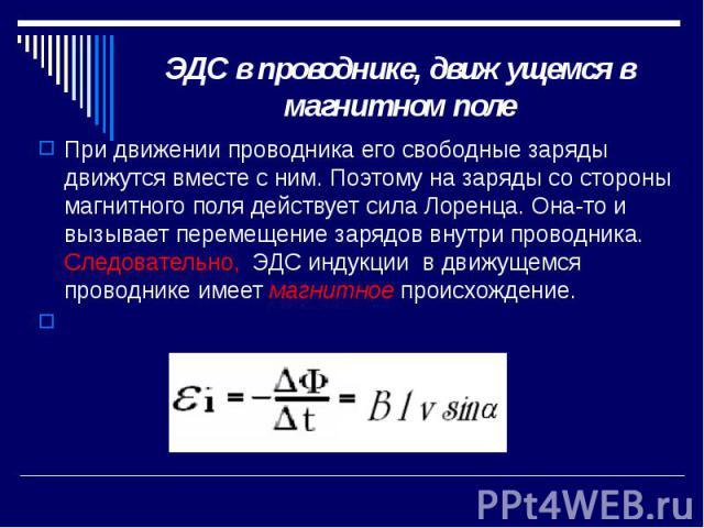 ЭДС в проводнике, движущемся в магнитном поле При движении проводника его свободные заряды движутся вместе с ним. Поэтому на заряды со стороны магнитного поля действует сила Лоренца. Она-то и вызывает перемещение зарядов внутри проводника. Следовате…