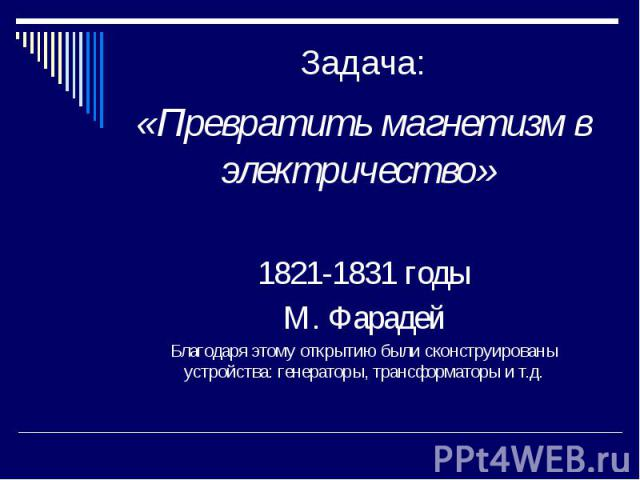 Задача: «Превратить магнетизм в электричество» 1821-1831 годы М. Фарадей Благодаря этому открытию были сконструированы устройства: генераторы, трансформаторы и т.д.