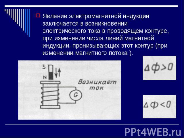 Явление электромагнитной индукции заключается в возникновении электрического тока в проводящем контуре, при изменении числа линий магнитной индукции, пронизывающих этот контур (при изменении магнитного потока ). Явление электромагнитной индукции зак…