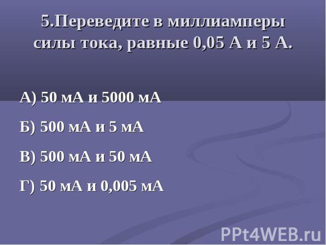 А) 50 мА и 5000 мА Б) 500 мА и 5 мА В) 500 мА и 50 мА Г) 50 мА и 0,005 мА