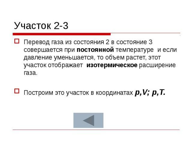 Участок 2-3 Перевод газа из состояния 2 в состояние 3 совершается при постоянной температуре и если давление уменьшается, то объем растет, этот участок отображает изотермическое расширение газа. Построим это участок в координатах p,V; p,T.