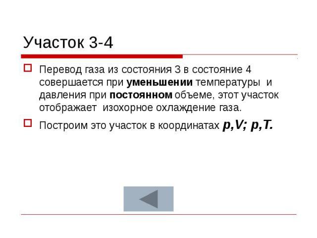 Участок 3-4 Перевод газа из состояния 3 в состояние 4 совершается при уменьшении температуры и давления при постоянном объеме, этот участок отображает изохорное охлаждение газа. Построим это участок в координатах p,V; p,T.