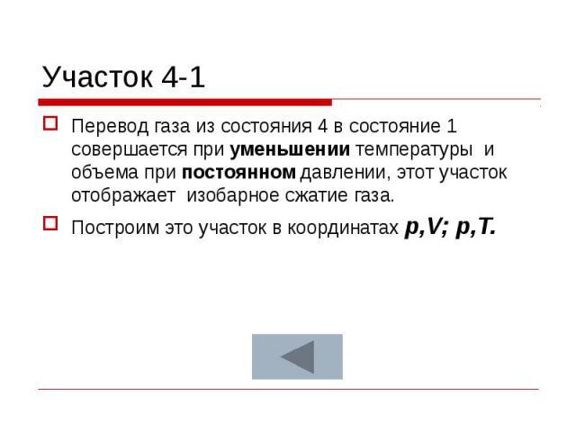 Участок 4-1 Перевод газа из состояния 4 в состояние 1 совершается при уменьшении температуры и объема при постоянном давлении, этот участок отображает изобарное сжатие газа. Построим это участок в координатах p,V; p,T.