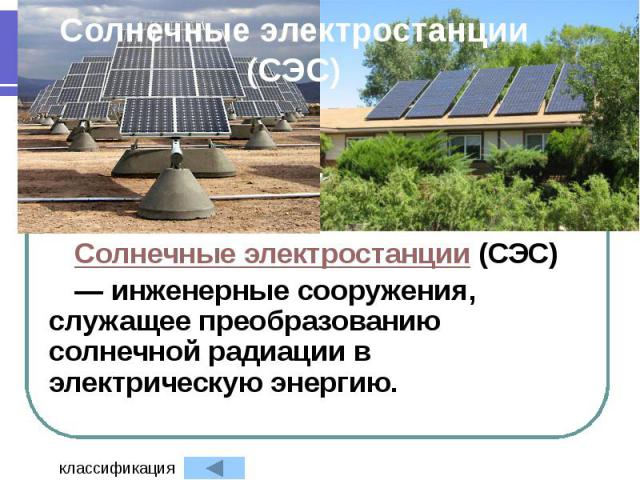 Солнечные электростанции (СЭС) Солнечные электростанции (СЭС) — инженерные сооружения, служащее преобразованию солнечной радиации в электрическую энергию.