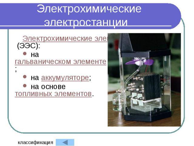 Электрохимические электростанции Электрохимические электростанции (ЭЭС): на гальваническом элементе; на аккумуляторе; на основе топливных элементов.