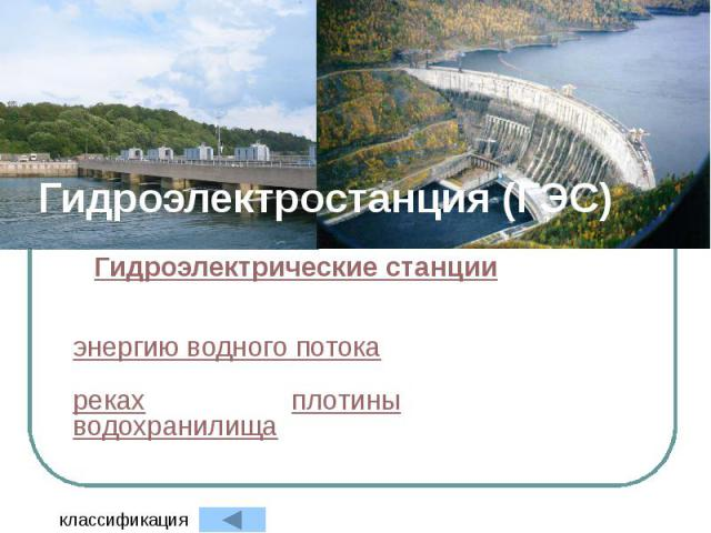 Гидроэлектростанция (ГЭС) Гидроэлектрические станции (ГЭС) — электростанция, в качестве источника энергии использующая энергию водного потока. Гидроэлектростанции обычно строят на реках, сооружая плотины и водохранилища.