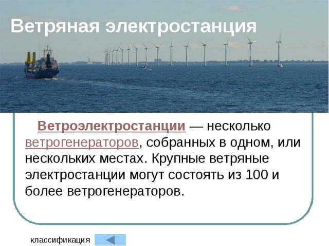 Ветряная электростанция Ветроэлектростанции — несколько ветрогенераторов, собранных в одном, или нескольких местах. Крупные ветряные электростанции могут состоять из 100 и более ветрогенераторов.