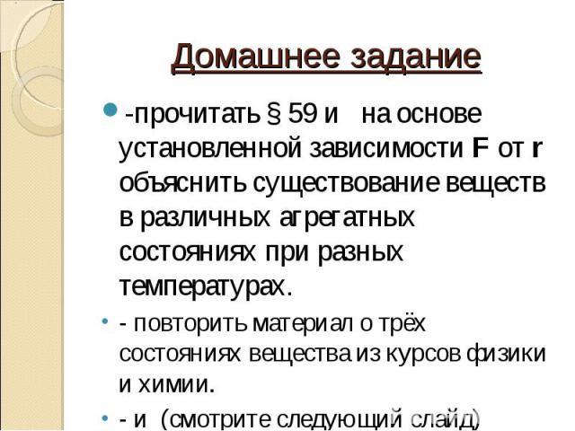 -прочитать § 59 и на основе установленной зависимости F от r объяснить существование веществ в различных агрегатных состояниях при разных температурах. -прочитать § 59 и на основе установленной зависимости F от r объяснить существование веществ в ра…