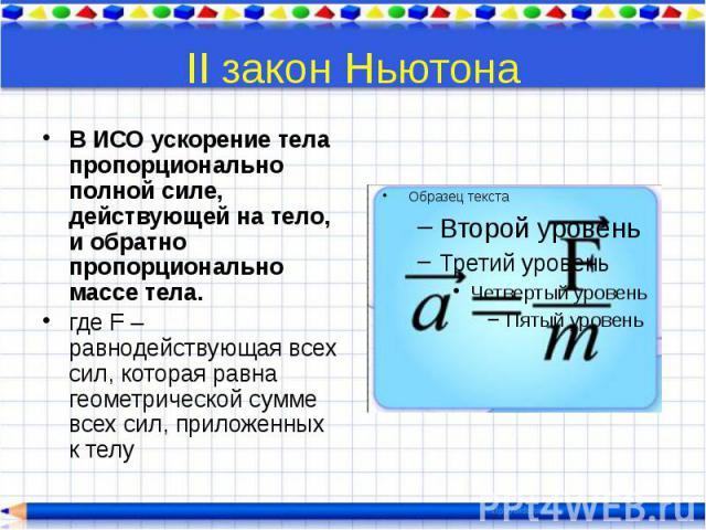 II закон Ньютона В ИСО ускорение тела пропорционально полной силе, действующей на тело, и обратно пропорционально массе тела. где F – равнодействующая всех сил, которая равна геометрической сумме всех сил, приложенных к телу