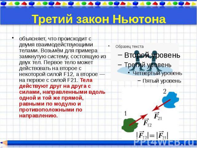 Третий закон Ньютона объясняет, что происходит с двумя взаимодействующими телами. Возьмём для примера замкнутую систему, состоящую из двух тел. Первое тело может действовать на второе с некоторой силой F12, а второе — на первое с силой F21. Тела дей…