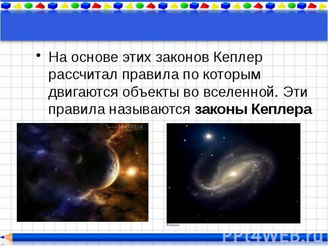 На основе этих законов Кеплер рассчитал правила по которым двигаются объекты во вселенной. Эти правила называются законы Кеплера На основе этих законов Кеплер рассчитал правила по которым двигаются объекты во вселенной. Эти правила называются законы…