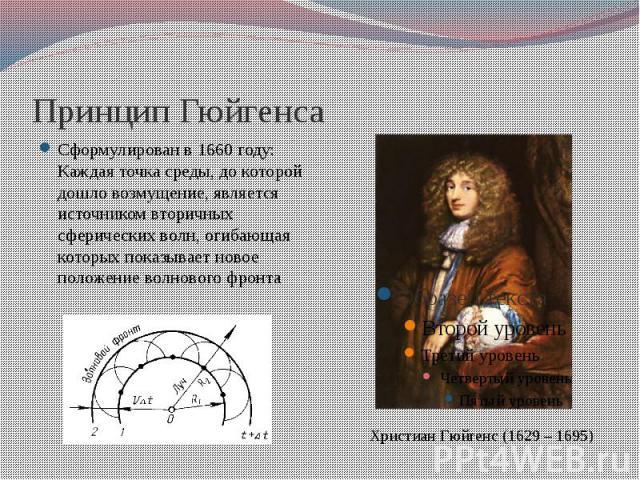 Принцип Гюйгенса Сформулирован в 1660 году: Каждая точка среды, до которой дошло возмущение, является источником вторичных сферических волн, огибающая которых показывает новое положение волнового фронта