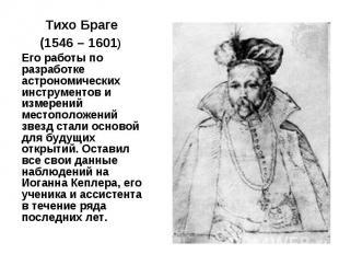 Тихо Браге Тихо Браге (1546 – 1601) Его работы по разработке астрономических инс