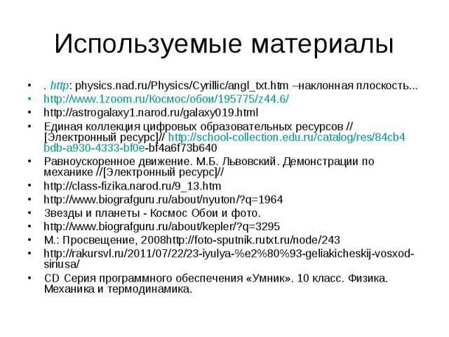 . http: physics.nad.ru/Physics/Cyrillic/angl_txt.htm –наклонная плоскость... . http: physics.nad.ru/Physics/Cyrillic/angl_txt.htm –наклонная плоскость... http://www.1zoom.ru/Космос/обои/195775/z44.6/ http://astrogalaxy1.narod.ru/galaxy019.html Едина…
