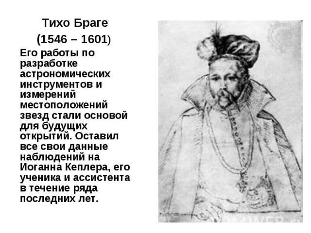 Тихо Браге Тихо Браге (1546 – 1601) Его работы по разработке астрономических инструментов и измерений местоположений звезд стали основой для будущих открытий. Оставил все свои данные наблюдений на Иоганна Кеплера, его ученика и ассистента в течение …