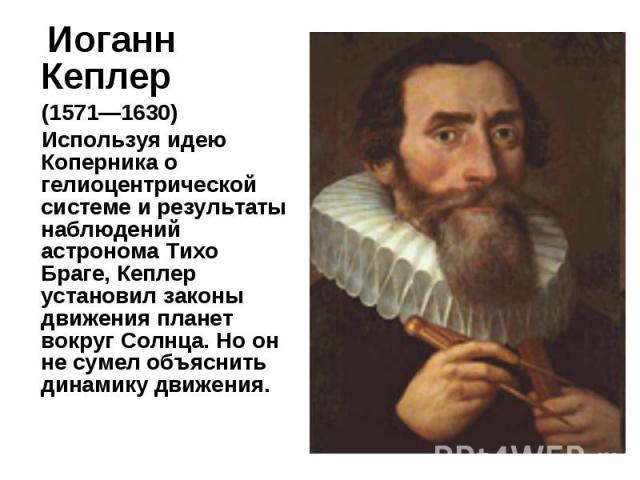 Иоганн Кеплер Иоганн Кеплер (1571—1630) Используя идею Коперника о гелиоцентрической системе и результаты наблюдений астронома Тихо Браге, Кеплер установил законы движения планет вокруг Солнца. Но он не сумел объяснить динамику движения.