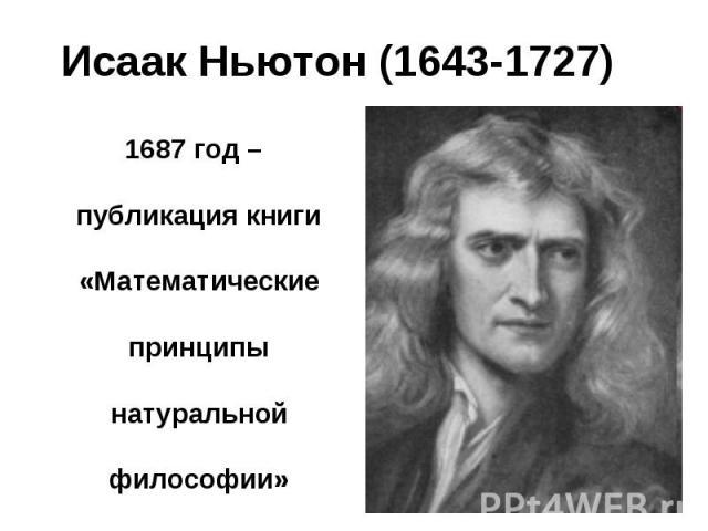 1687 год – публикация книги «Математические принципы натуральной философии» 1687 год – публикация книги «Математические принципы натуральной философии»