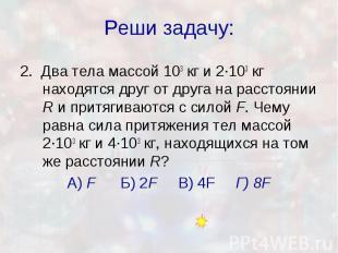 Реши задачу: 2. Два тела массой 103кг и 2·103кг находятся друг от др