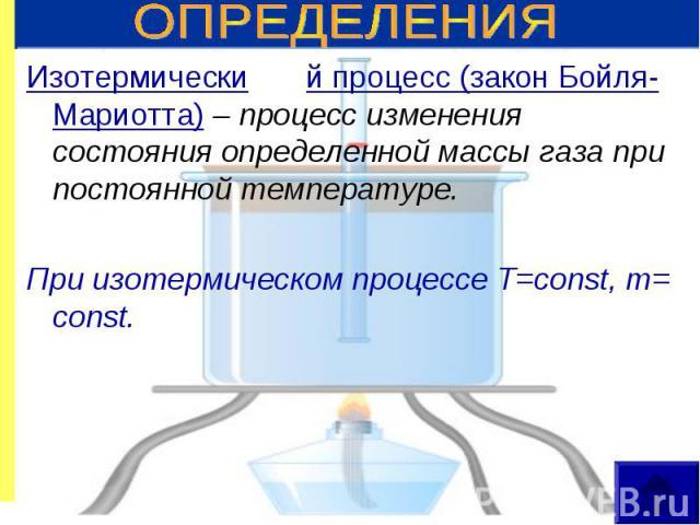 Изотермически й процесс (закон Бойля-Мариотта) – процесс изменения состояния определенной массы газа при постоянной температуре. Изотермически й процесс (закон Бойля-Мариотта) – процесс изменения состояния определенной массы газа при постоянной темп…