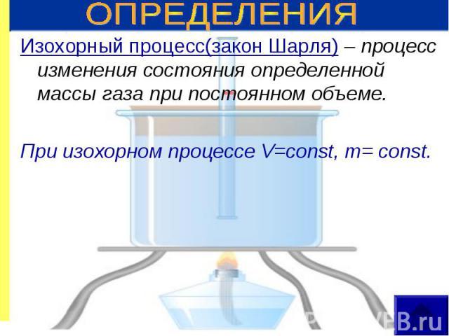 Изохорный процесс(закон Шарля) – процесс изменения состояния определенной массы газа при постоянном объеме. Изохорный процесс(закон Шарля) – процесс изменения состояния определенной массы газа при постоянном объеме. При изохорном процессе V=const, m…