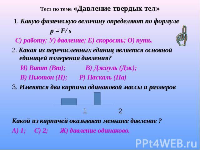 1. Какую физическую величину определяют по формуле 1. Какую физическую величину определяют по формуле р = F/ s С) работу; У) давление; Е) скорость; О) путь. 2. Какая из перечисленных единиц является основной единицей измерения давления? И) Ватт (Вт)…