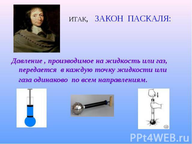 Давление , производимое на жидкость или газ, передается в каждую точку жидкости или газа одинаково по всем направлениям.